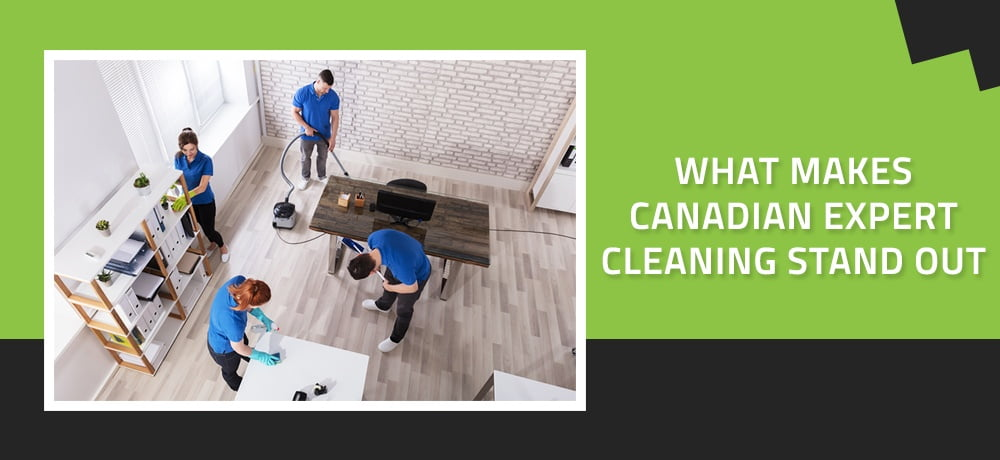 WHAT MAKES CANADIAN EXPERT CLEANING STAND OUT